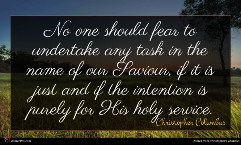 No one should fear to undertake any task in the name of our Saviour, if it is just and if the intention is purely for His holy service.