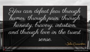 John Cassavetes quote : You can defeat fear ...