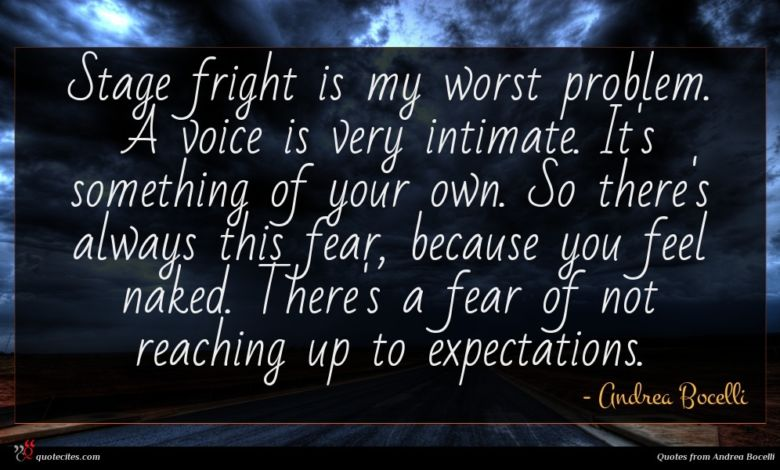 Stage fright is my worst problem. A voice is very intimate. It's something of your own. So there's always this fear, because you feel naked. There's a fear of not reaching up to expectations.