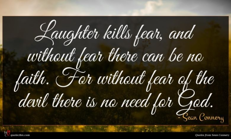 Laughter kills fear, and without fear there can be no faith. For without fear of the devil there is no need for God.