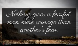 Umberto Eco quote : Nothing gives a fearful ...