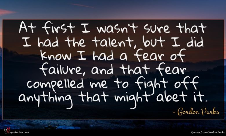 At first I wasn't sure that I had the talent, but I did know I had a fear of failure, and that fear compelled me to fight off anything that might abet it.