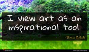 Thomas Kinkade quote : I view art as ...