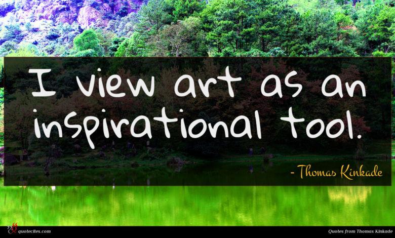 I view art as an inspirational tool.
