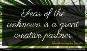 Alejandro Gonzalez Inarritu quote : Fear of the unknown ...