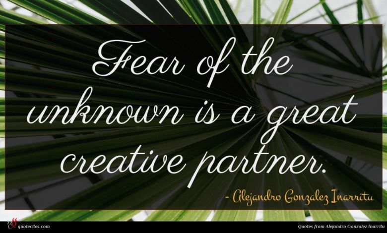 Fear of the unknown is a great creative partner.