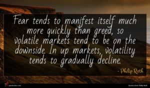 Philip Roth quote : Fear tends to manifest ...