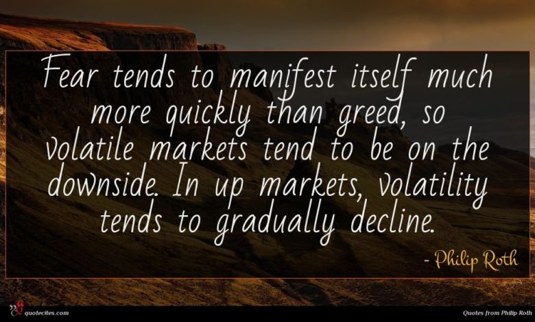 Fear tends to manifest itself much more quickly than greed, so volatile markets tend to be on the downside. In up markets, volatility tends to gradually decline.
