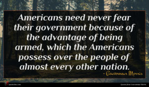 Gouverneur Morris quote : Americans need never fear ...