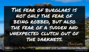 Elias Canetti quote : The fear of burglars ...