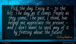 Audrey Hepburn quote : Pick the day Enjoy ...