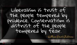William Ewart Gladstone quote : Liberalism is trust of ...