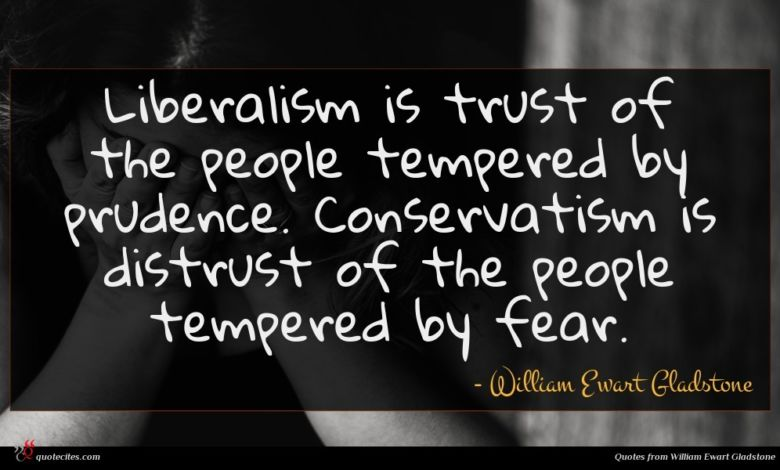 Liberalism is trust of the people tempered by prudence. Conservatism is distrust of the people tempered by fear.