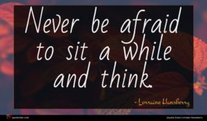 Lorraine Hansberry quote : Never be afraid to ...