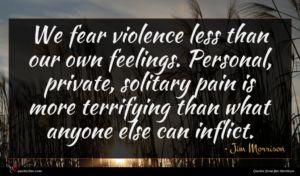 Jim Morrison quote : We fear violence less ...