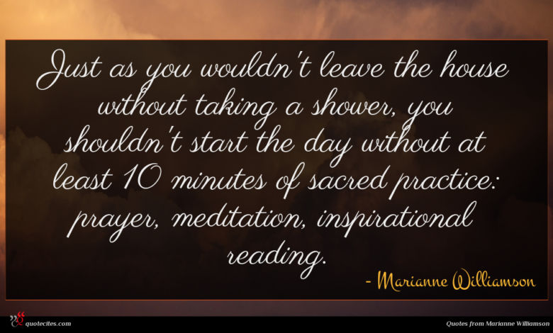 Just as you wouldn't leave the house without taking a shower, you shouldn't start the day without at least 10 minutes of sacred practice: prayer, meditation, inspirational reading.