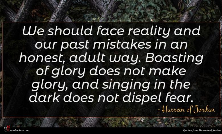 We should face reality and our past mistakes in an honest, adult way. Boasting of glory does not make glory, and singing in the dark does not dispel fear.