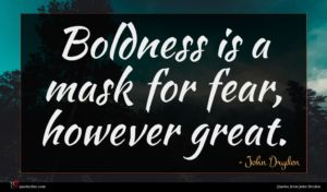 John Dryden quote : Boldness is a mask ...
