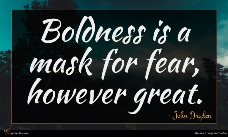 Boldness is a mask for fear, however great.