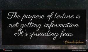 Eduardo Galeano quote : The purpose of torture ...