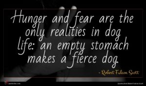Robert Falcon Scott quote : Hunger and fear are ...