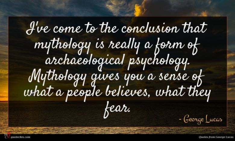 I've come to the conclusion that mythology is really a form of archaeological psychology. Mythology gives you a sense of what a people believes, what they fear.