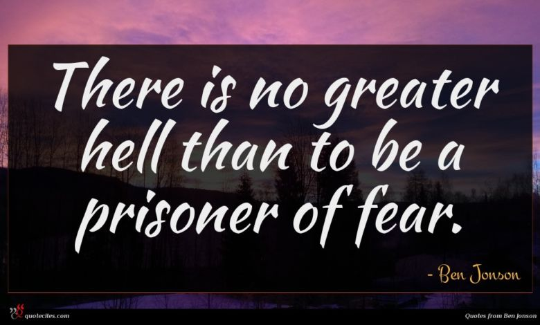 There is no greater hell than to be a prisoner of fear.