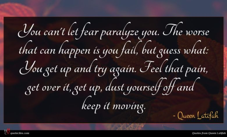 You can't let fear paralyze you. The worse that can happen is you fail, but guess what: You get up and try again. Feel that pain, get over it, get up, dust yourself off and keep it moving.