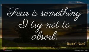 Mark E. Smith quote : Fear is something I ...