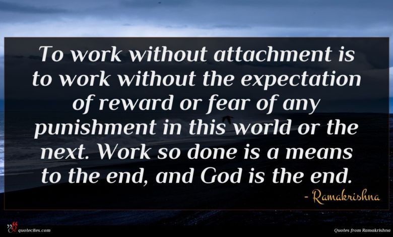 To work without attachment is to work without the expectation of reward or fear of any punishment in this world or the next. Work so done is a means to the end, and God is the end.