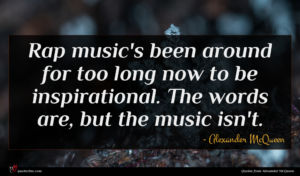 Alexander McQueen quote : Rap music's been around ...