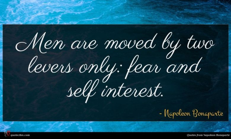 Men are moved by two levers only: fear and self interest.
