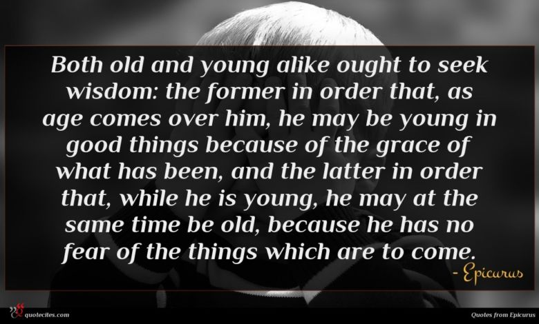 Both old and young alike ought to seek wisdom: the former in order that, as age comes over him, he may be young in good things because of the grace of what has been, and the latter in order that, while he is young, he may at the same time be old, because he has no fear of the things which are to come.