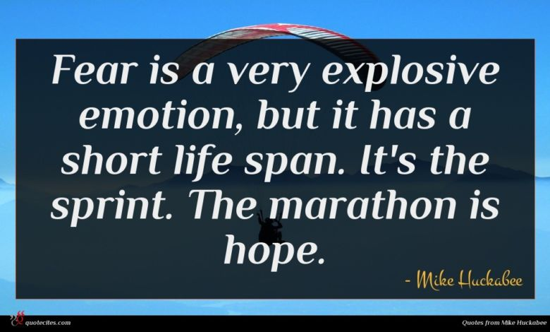 Fear is a very explosive emotion, but it has a short life span. It's the sprint. The marathon is hope.