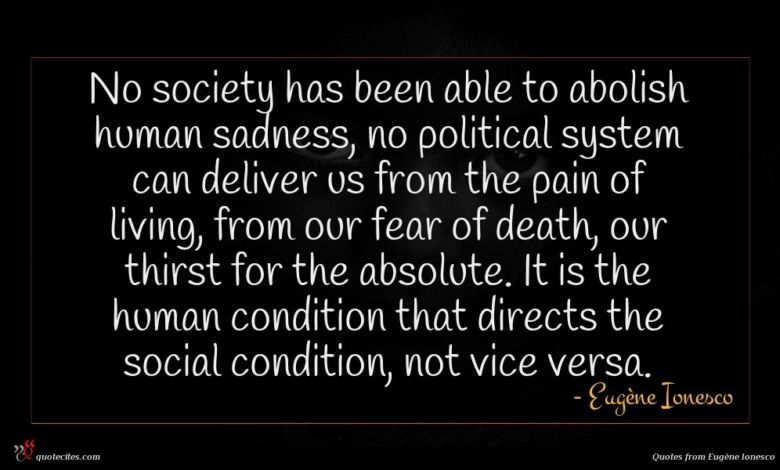 No society has been able to abolish human sadness, no political system can deliver us from the pain of living, from our fear of death, our thirst for the absolute. It is the human condition that directs the social condition, not vice versa.