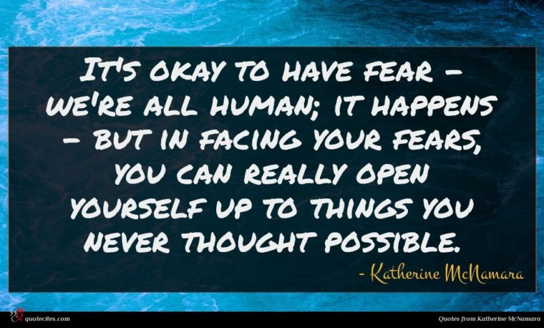It's okay to have fear - we're all human; it happens - but in facing your fears, you can really open yourself up to things you never thought possible.