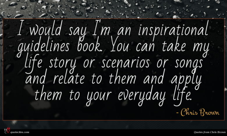 I would say I'm an inspirational guidelines book. You can take my life story or scenarios or songs and relate to them and apply them to your everyday life.