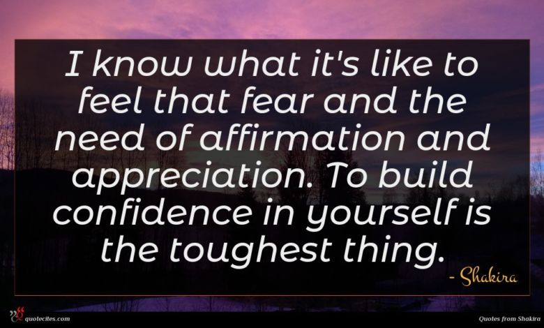I know what it's like to feel that fear and the need of affirmation and appreciation. To build confidence in yourself is the toughest thing.