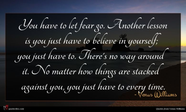 You have to let fear go. Another lesson is you just have to believe in yourself; you just have to. There's no way around it. No matter how things are stacked against you, you just have to every time.