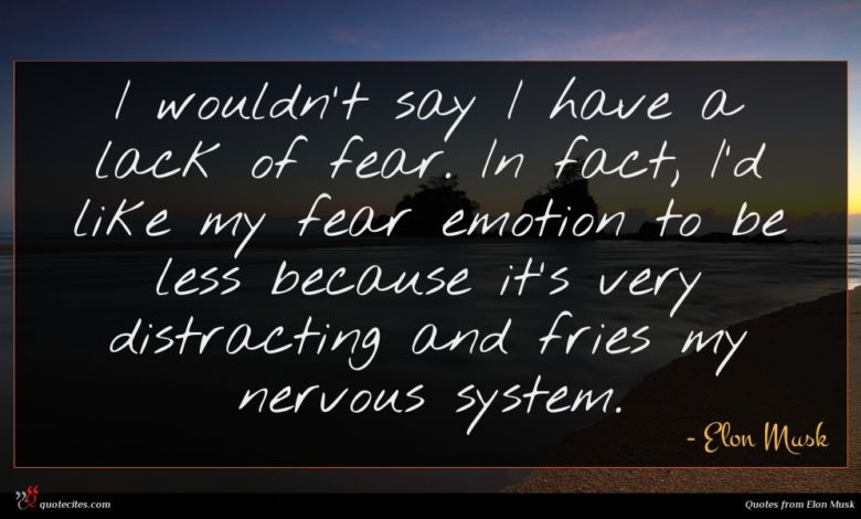 I wouldn't say I have a lack of fear. In fact, I'd like my fear emotion to be less because it's very distracting and fries my nervous system.