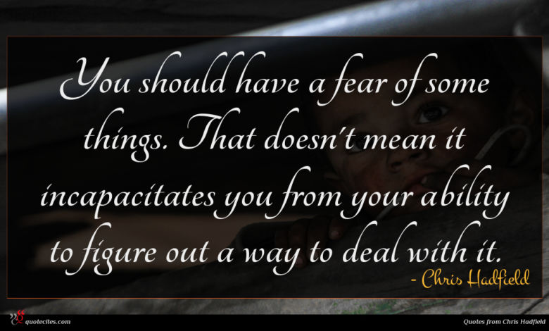 You should have a fear of some things. That doesn't mean it incapacitates you from your ability to figure out a way to deal with it.
