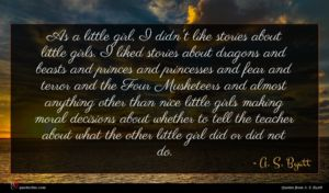 A. S. Byatt quote : As a little girl ...