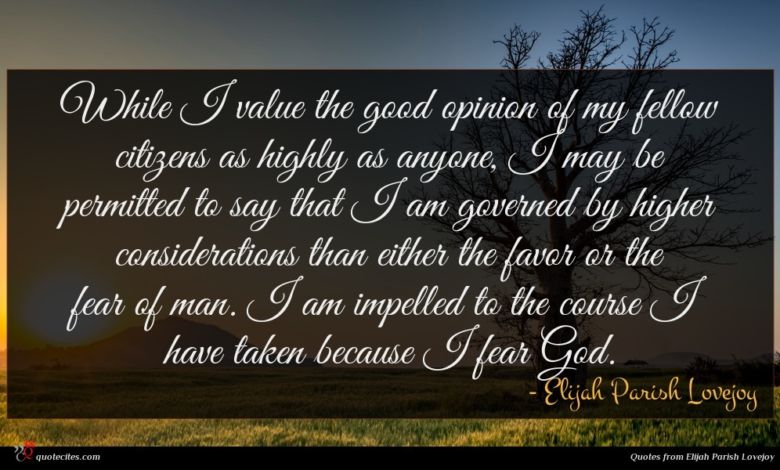 While I value the good opinion of my fellow citizens as highly as anyone, I may be permitted to say that I am governed by higher considerations than either the favor or the fear of man. I am impelled to the course I have taken because I fear God.