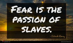 Patrick Henry quote : Fear is the passion ...