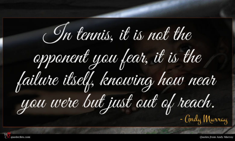 In tennis, it is not the opponent you fear, it is the failure itself, knowing how near you were but just out of reach.