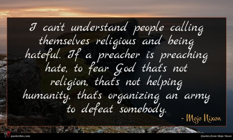 I can't understand people calling themselves religious and being hateful. If a preacher is preaching hate, to fear God that's not religion, that's not helping humanity, that's organizing an army to defeat somebody.