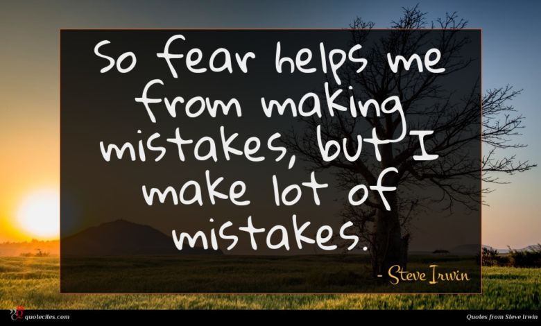 So fear helps me from making mistakes, but I make lot of mistakes.