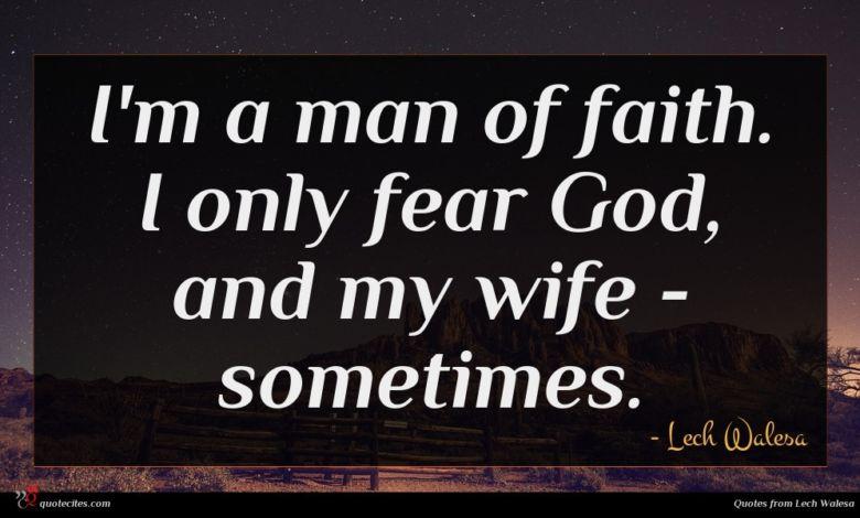 I'm a man of faith. I only fear God, and my wife - sometimes.