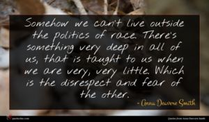 Anna Deavere Smith quote : Somehow we can't live ...