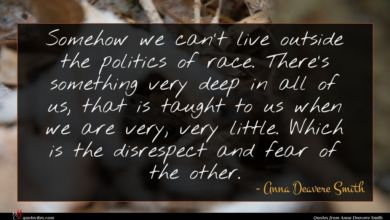 Photo of Anna Deavere Smith quote : Somehow we can't live …